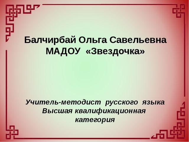 Балчирбай Ольга Савельевна МАДОУ «Звездочка» Учитель-методист русского языка...