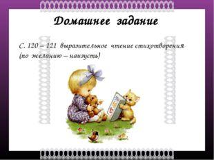 Домашнее задание С. 120 – 121 выразительное чтение стихотворения (по желанию