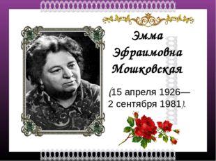 Эмма Эфраимовна Мошковская (15 апреля 1926— 2 сентября1981). FokinaLida.75@