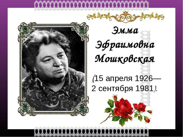 Эмма Эфраимовна Мошковская (15 апреля 1926— 2 сентября1981). FokinaLida.75@...