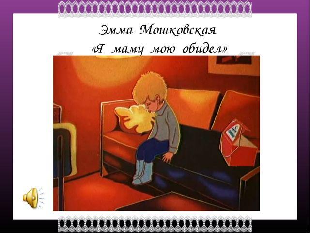 Эмма Мошковская «Я маму мою обидел» FokinaLida.75@mail.ru