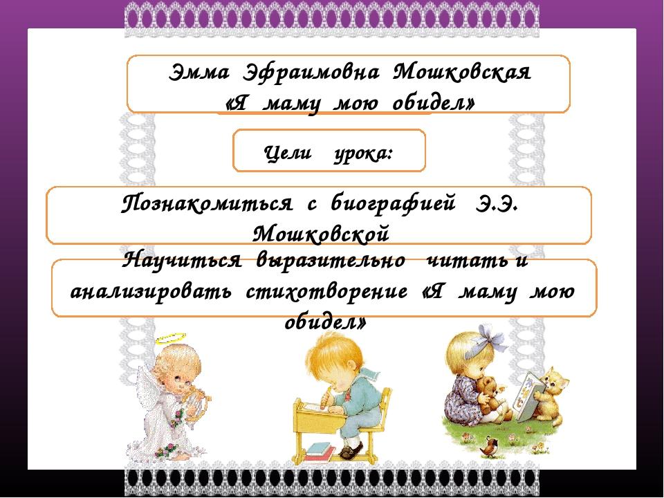 Тема урока Цели урока: Познакомиться с биографией Э.Э. Мошковской Научиться в...