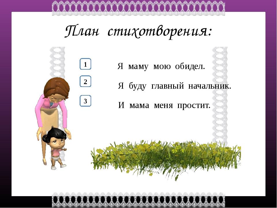 План стихотворения: 1 2 Я маму мою обидел. 3 Я буду главный начальник. И мама...