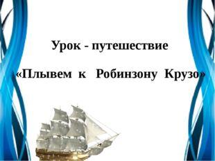 Урок - путешествие «Плывем к Робинзону Крузо»