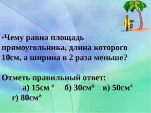 *Чему равна площадь прямоугольника, длина которого 10см, а ширина в 2 раза ме