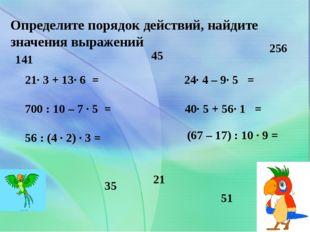 Определите порядок действий, найдите значения выражений 21· 3 + 13· 6 = 700 :