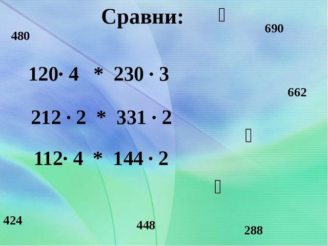 Сравни: 120· 4 * 230 · 3 212 · 2 * 331 · 2 112· 4 * 144 · 2 480 690 424 662...