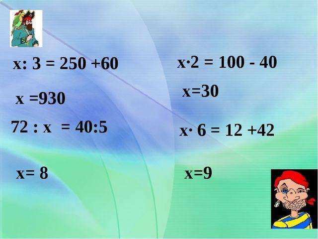 х: 3 = 250 +60 72 : х = 40:5 х·2 = 100 - 40 х· 6 = 12 +42 х =930 х= 8 х=30 х=9