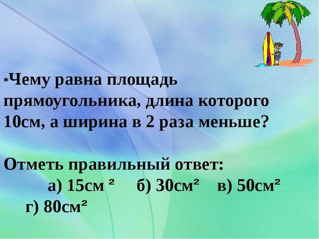 *Чему равна площадь прямоугольника, длина которого 10см, а ширина в 2 раза ме...