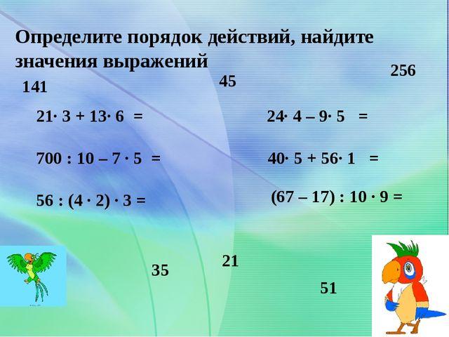 Определите порядок действий, найдите значения выражений 21· 3 + 13· 6 = 700 :...