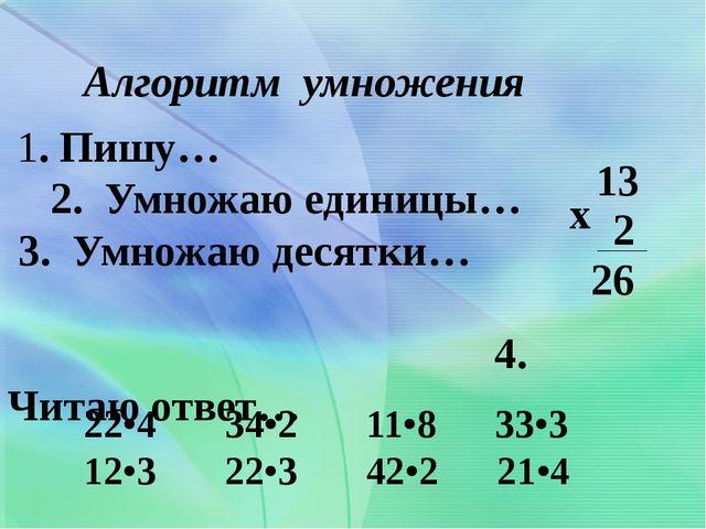 1. Пишу… 2. Умножаю единицы… 3. Умножаю десятки… 4. Читаю ответ… Алгоритм ум...