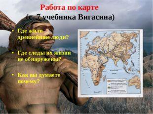 Работа по карте (с. 7 учебника Вигасина) Где жили древнейшие люди? Где следы