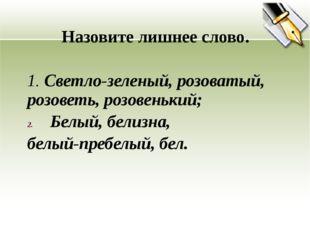 Назовите лишнее слово. 1. Светло-зеленый, розоватый, розоветь, розовенький;