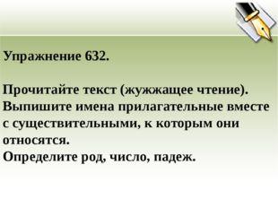 Упражнение 632. Прочитайте текст (жужжащее чтение). Выпишите имена прилагател