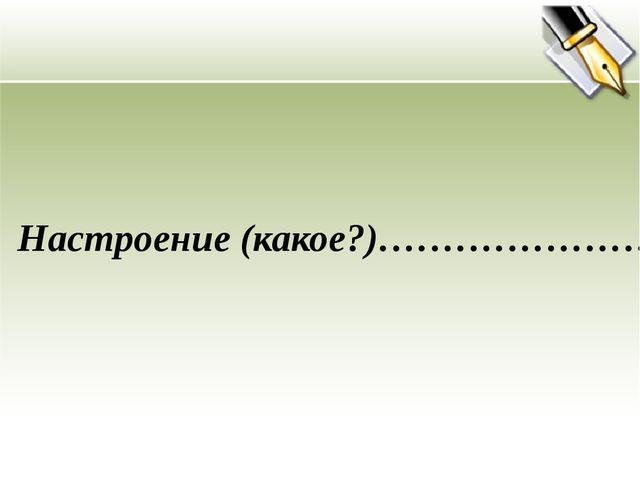Настроение (какое?)…………………