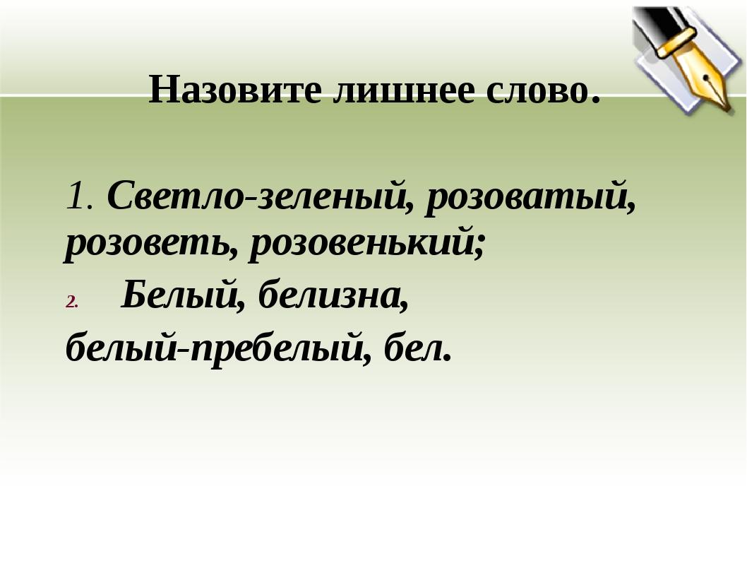 Назовите лишнее слово. 1. Светло-зеленый, розоватый, розоветь, розовенький;...