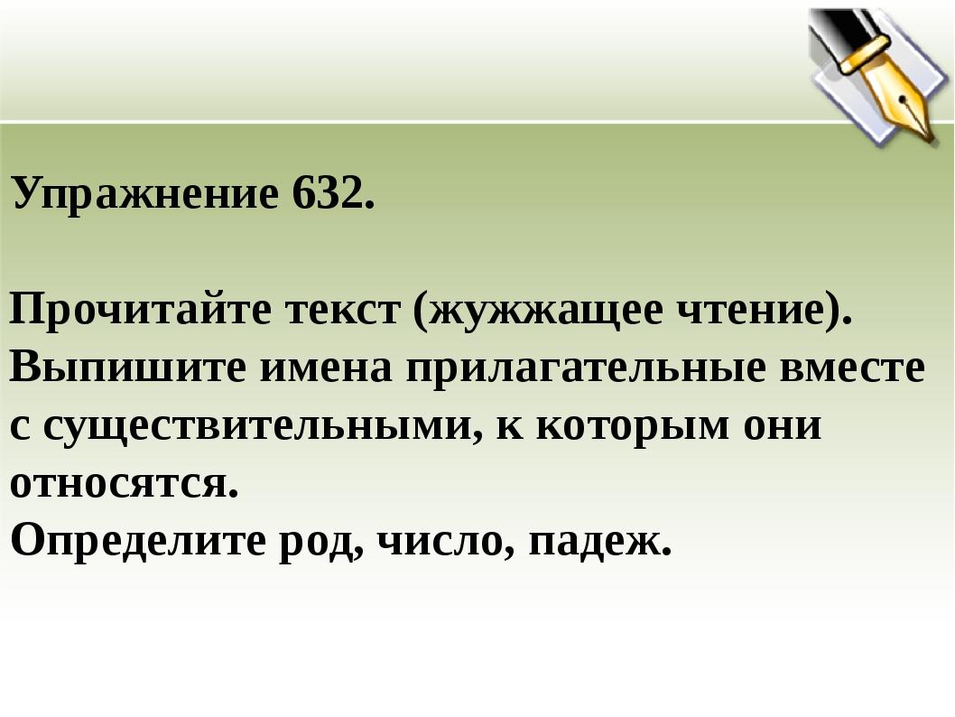 Упражнение 632. Прочитайте текст (жужжащее чтение). Выпишите имена прилагател...