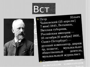 Вступление Пётр Ильич Чайковский(25апреля[7мая]1840,Воткинск,Вятская г