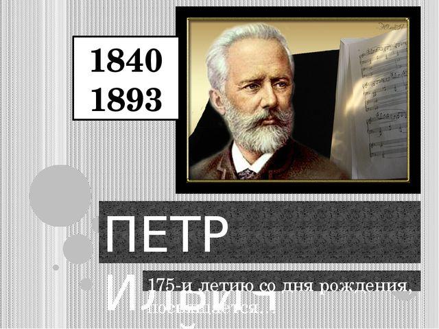 ПЕТР ИЛЬИЧ ЧАЙКОВСКИЙ 175-и летию со дня рождения, посвящается… 1840 1893