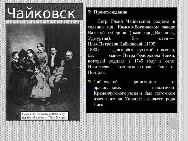 Чайковский! От куда он? Происхождение Пётр Ильич Чайковский родился в селени...