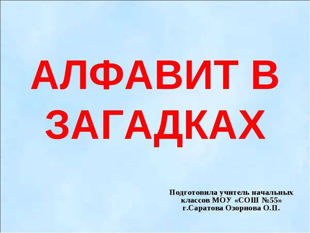АЛФАВИТ В ЗАГАДКАХ Подготовила учитель начальных классов МОУ «СОШ №55» г.Сара...