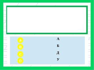 Вопрос № 1 С какими буквами сегодня на уроке вы познакомились? A B C D А Б Д У