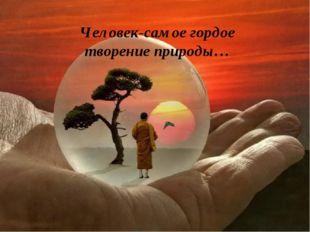 Человек-самое гордое творение природы…