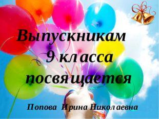 Попова Ирина Николаевна Выпускникам 9 класса посвящается