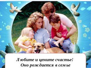Любите и цените счастье! Оно рождается в семье