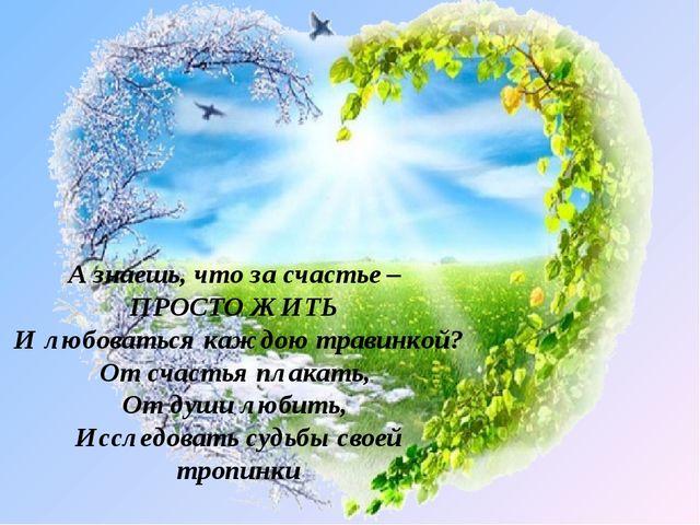 А знаешь, что за счастье – ПРОСТО ЖИТЬ И любоваться каждою травинкой? От счас...