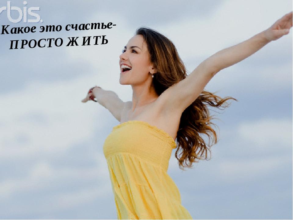 Какое это счастье- ПРОСТО ЖИТЬ