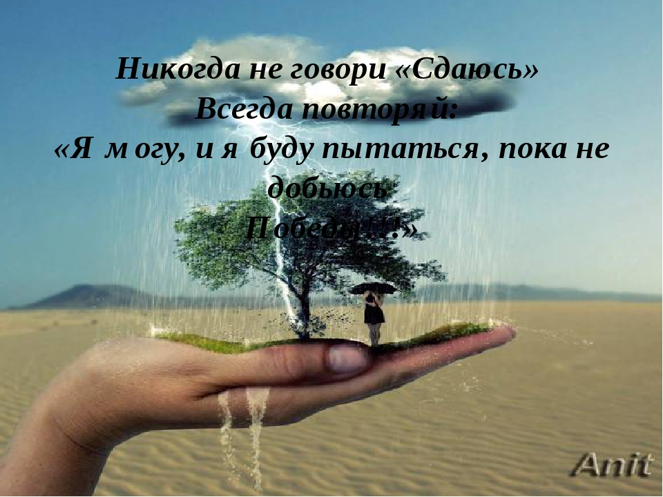 Никогда не говори «Сдаюсь» Всегда повторяй: «Я могу, и я буду пытаться, пока...