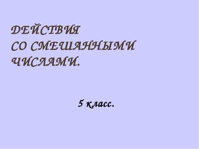 ДЕЙСТВИЯ СО СМЕШАННЫМИ ЧИСЛАМИ. 5 класс.