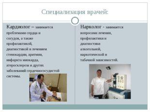Специализация врачей: Кардиолог – занимается проблемами сердца и сосудов, а т
