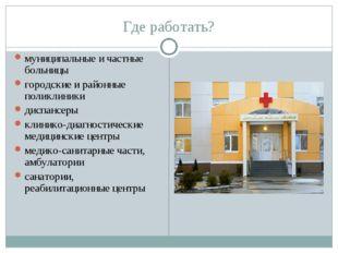 Где работать? муниципальные и частные больницы городские и районные поликлини