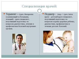 Специализация врачей: Терапевт – (греч. therapeutes ухаживающий за больными,