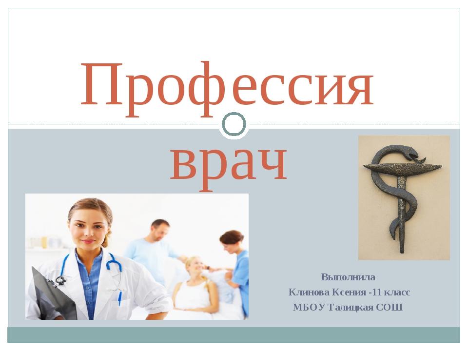 Выполнила Клинова Ксения -11 класс МБОУ Талицкая СОШ Профессия врач