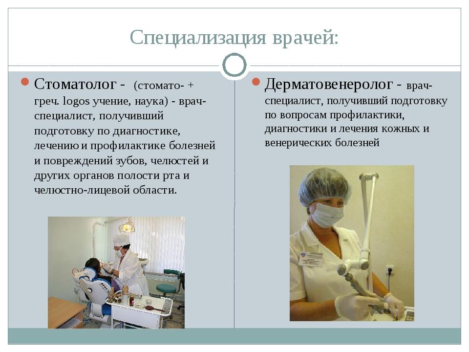 Специализация врачей: Стоматолог - (стомато- + греч. logos учение, наука) - в...