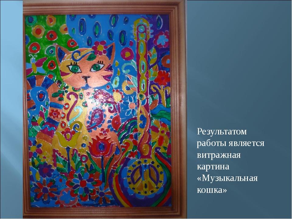Результатом работы является витражная картина «Музыкальная кошка»