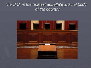 The S.C. is the highest appellate judicial body of the country