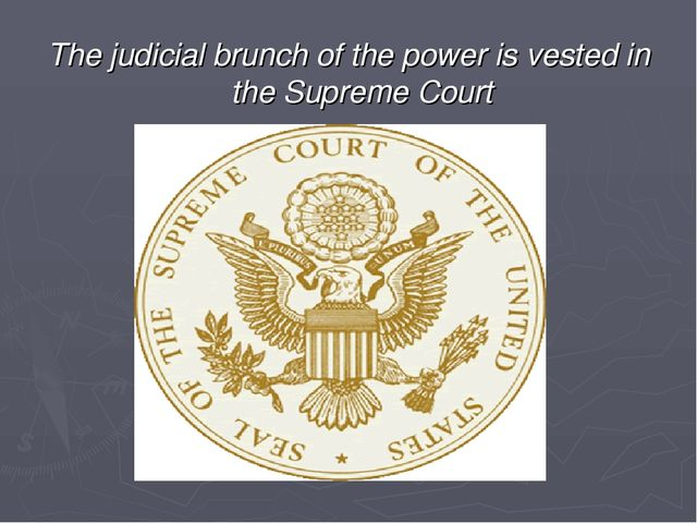 The judicial brunch of the power is vested in the Supreme Court
