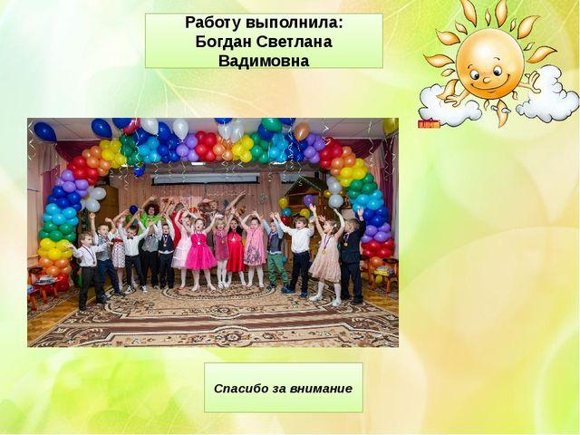 Спасибо за внимание Работу выполнила: Богдан Светлана Вадимовна