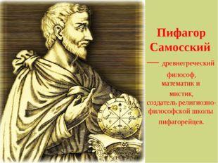 Пифагор Самосский— древнегреческий философ, математики мистик, создатель