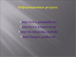 Информационные ресурсы: http://www.greatmath.net http://www.krugosvet.ru/ htt