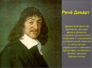 французкмй философ, математик,механик, физикифизиолог, создатель аналитлч