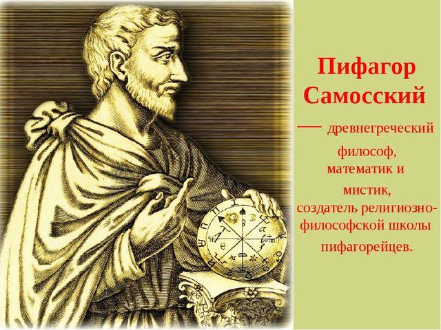 Пифагор Самосский— древнегреческий философ, математики мистик, создатель...