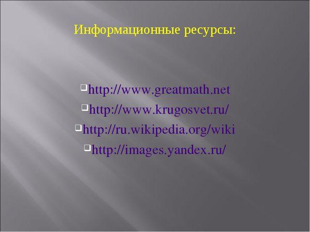 Информационные ресурсы: http://www.greatmath.net http://www.krugosvet.ru/ htt...