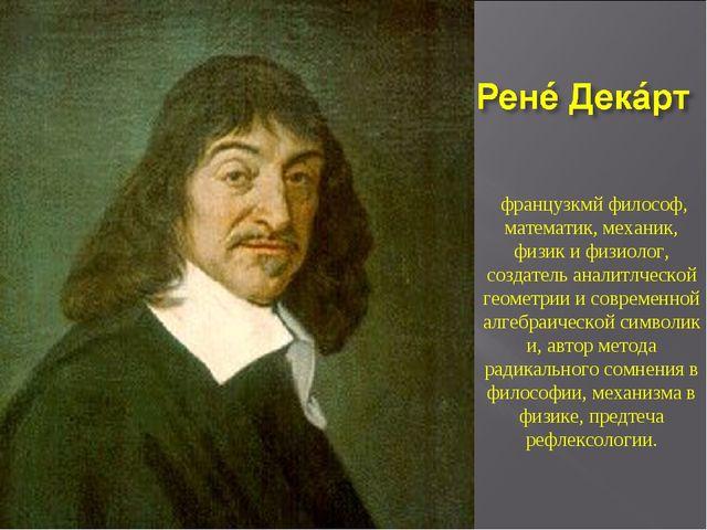 французкмй философ, математик,механик, физикифизиолог, создатель аналитлч...