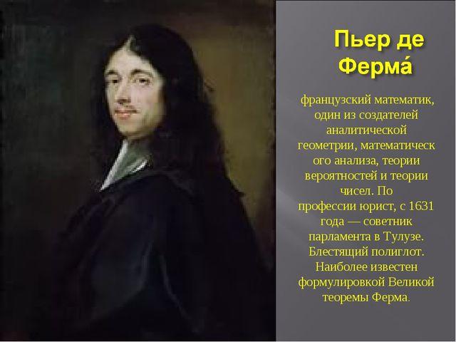 французскийматематик, один из создателей аналитической геометрии,математич...