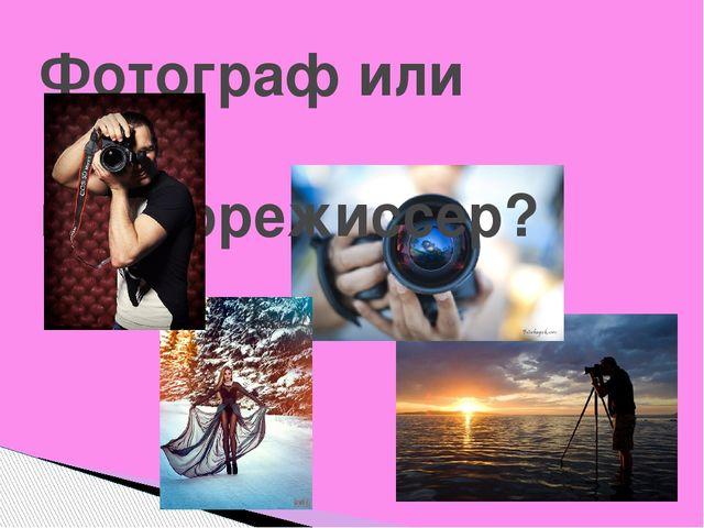 Фотограф или видеорежиссер?